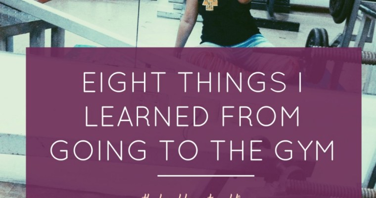 Eight Things I Learned From Going To The Gym