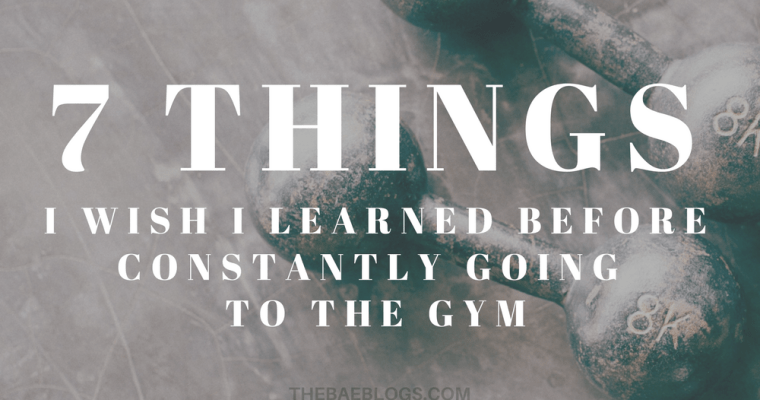 7 Things I Wish I Learned Before Constantly Going To The Gym