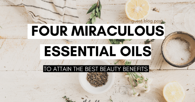 Four Miraculous Essential Oils to Attain The Best Beauty Benefits