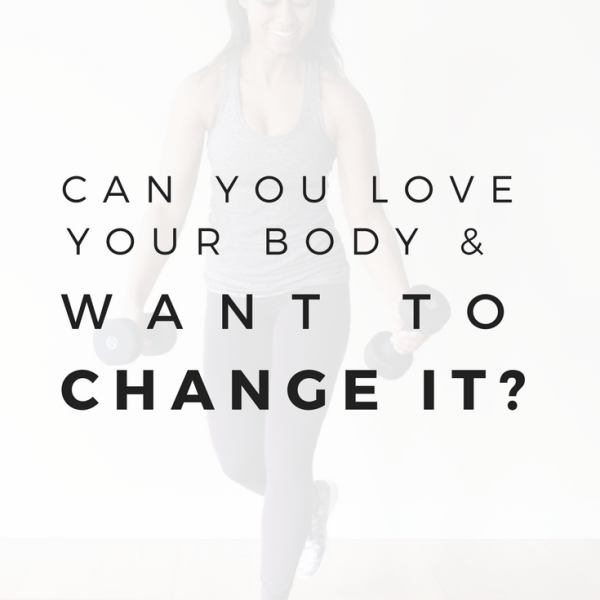 Can You Love Your Body and Want to Change It?