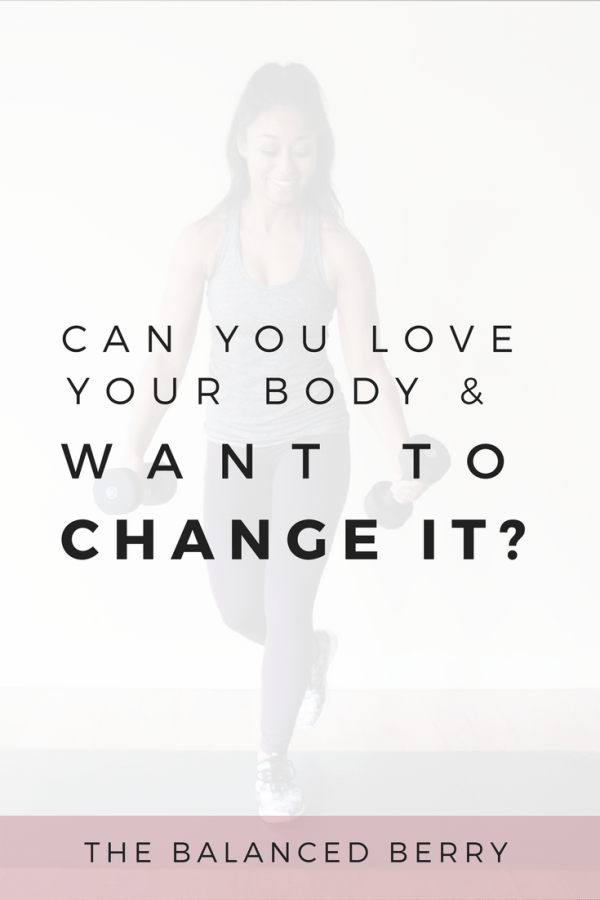 Can You Love Your Body and Want to Change It? | The Balanced Berry