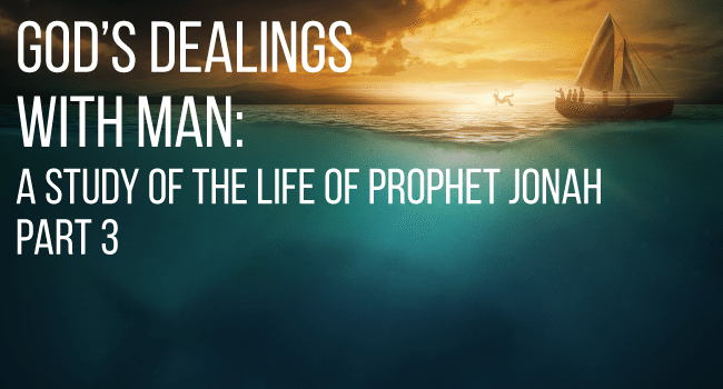 God's Dealings with Man: A study of the life of Prophet Jonah - Part 3