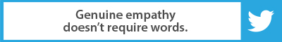 The Best Advice So Far: Genuine empathy doesn't require words.