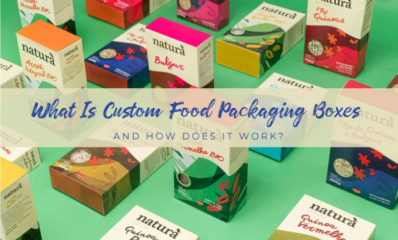 What is Custom Food Packaging Boxes and How Does It Work?