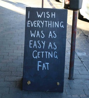 I wish everything was as easy as getting fat sign