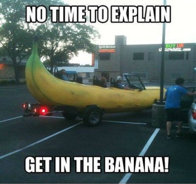Not Time To Explain , Get In The Banana!