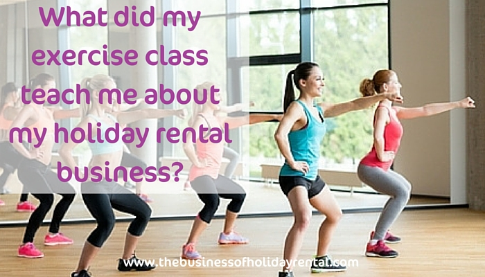 What did my exercise class teach me about my holiday rental business?