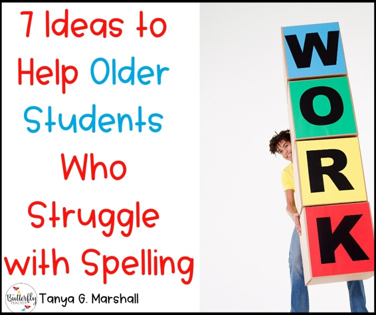 7 Ideas to Help Older Students Who Struggle with Spelling