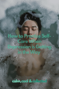 How To Practice Self-Care When Depression Is Getting In The Way Pinterest