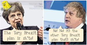 "Theresa May saying: ""The Tory Brexit plan is shit."" Boris Johnson replying: ""No! It's the other Tory Brexit plan that's shite!"""