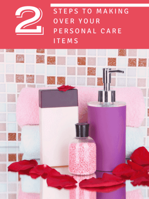 2 Steps to Making Over your Personal Care Products