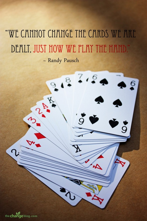 """We cannot change the cards we are dealt, just how we play the hand."" ~ Randy Pausch"