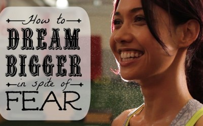 How to Dream Bigger in Spite of Fear