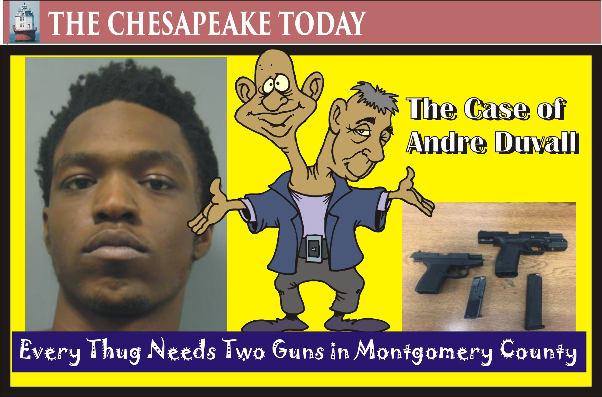 MONTGOMERY POLICE BEAT: Gun-felon Andre Duvall is heading to some mass incarceration vacay time in the Big House after being nabbed with drugs and loaded guns