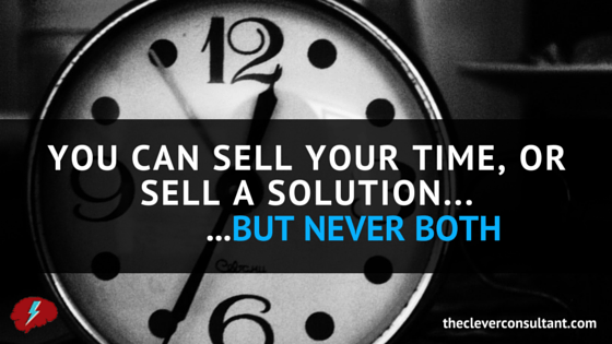 Sell Your Time, or Sell a Solution, But NEVER Both