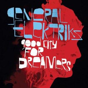 General Elektriks - Good City For Dreamers - Discograph