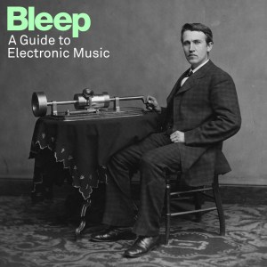 Bleep - A Guide To Electronic Music