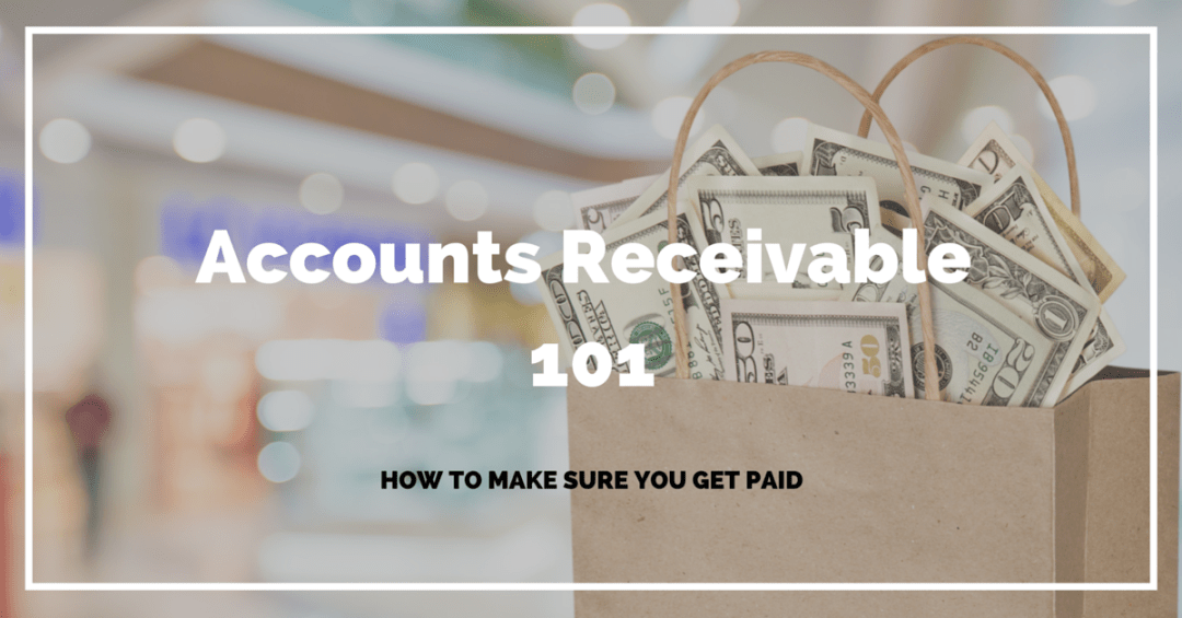 Accounts Receivable 101 - How To Make Sure You Get Paid