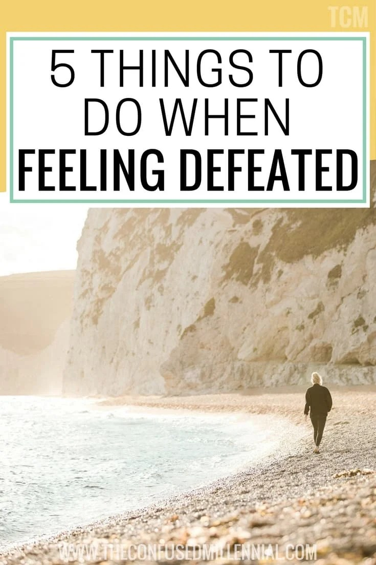 5 Things To Do When You Feel Defeated And Depleted The Confused