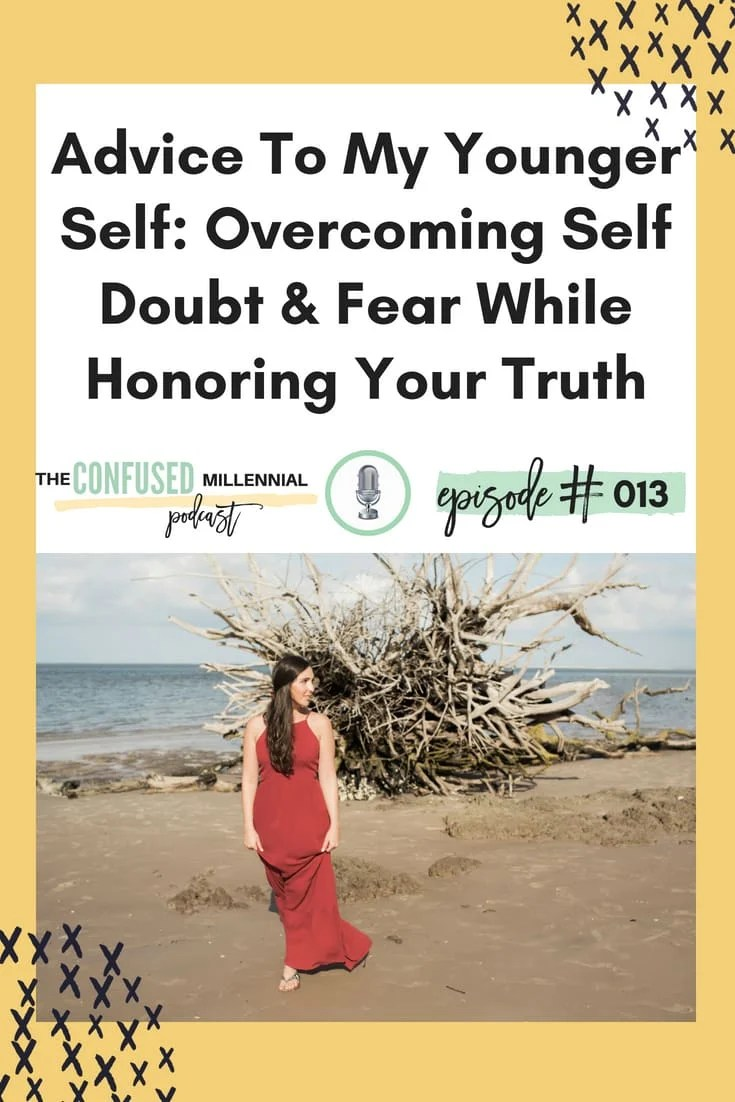 Advice To My Younger Self: Overcoming Self Doubt & Fear While Honoring Your Truth, advice to high schoolers, tips for adulting, #adulting, #lifeadvice, #millennialpodcast