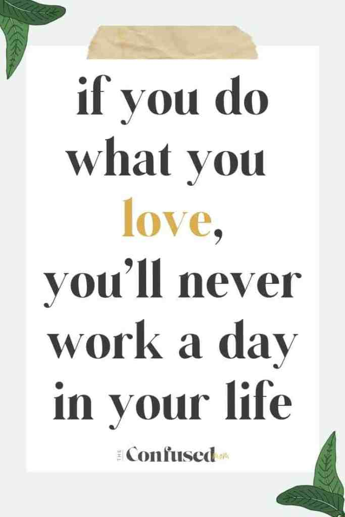 if you do what you love, you'll never work a day in your life quote, inspirational quotes, work and career quote, motivational and inspiring quotes for women, #inspirationalquotes, #qotd, #motivationalquote