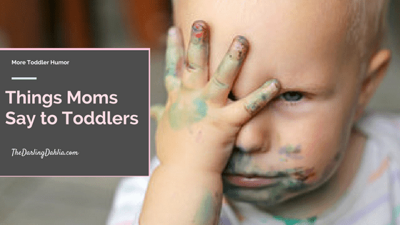 Things moms say to their toddler.. over and over