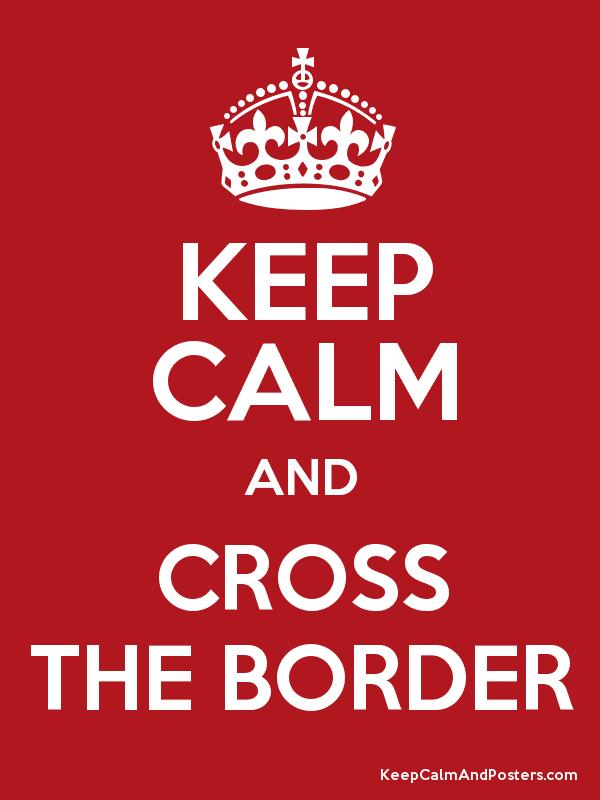 Keep calm and cross the border