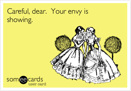 Careful, dear. Your envy is showing.