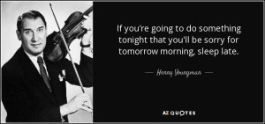 """If you're going to do something tonight that you'll be sorry for tomorrow morning, sleep late."" --Henny Youngman"