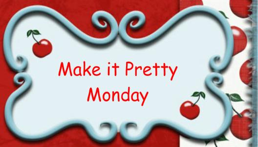 Make it Pretty Monday – Week 8