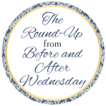 The Round-Up from Before & After Wednesday and Ramblings of My Mind