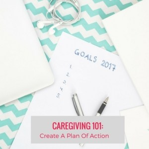 CAREGIVING 101: CREATE A PLAN OF ACTION