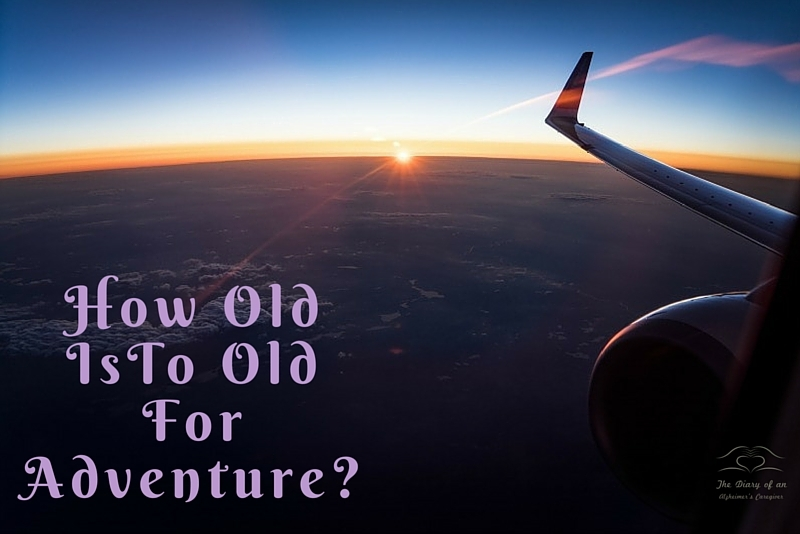 HOW OLD IS TO OLD FOR ADVENTURE? Traveling With Alzheimer's