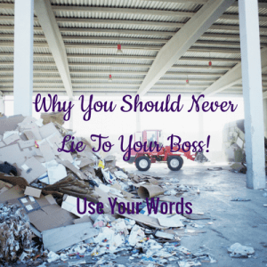 Why You Should Never Lie To Your Boss – Use Your Words