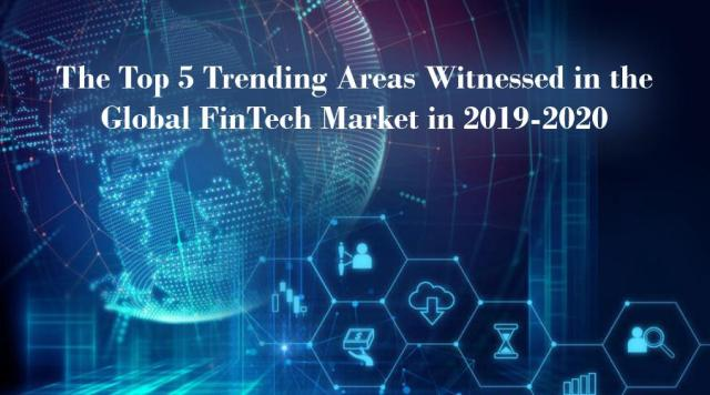 The Top 5 Trending Areas Witnessed in the Global FinTech Market in 2019-2020