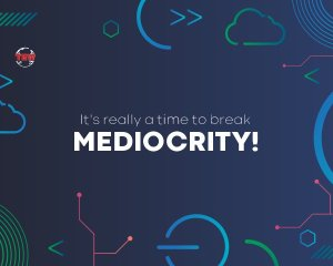 It's really a time to break mediocrity.