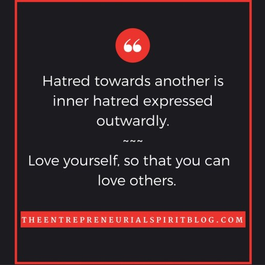 Hatred towards another is inner hatred expressed outwardly.Love yourself, so you are capable of loving others. (1)