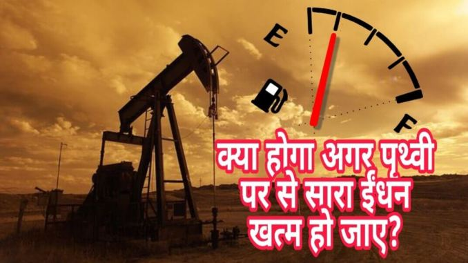 What happens if all the fuel is finished in the world? | क्या होगा अगर पृथ्वी पर का सारा इंधन खत्म हो जाए?