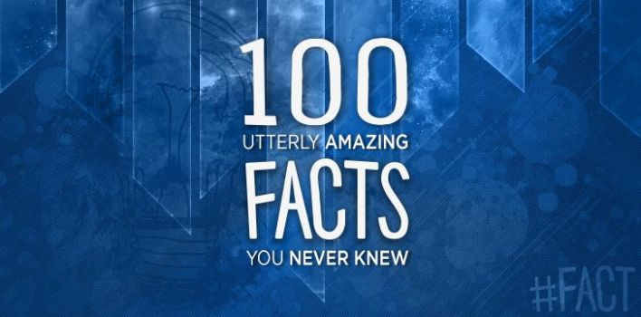 100 Utterly Amazing Facts You Never Knew