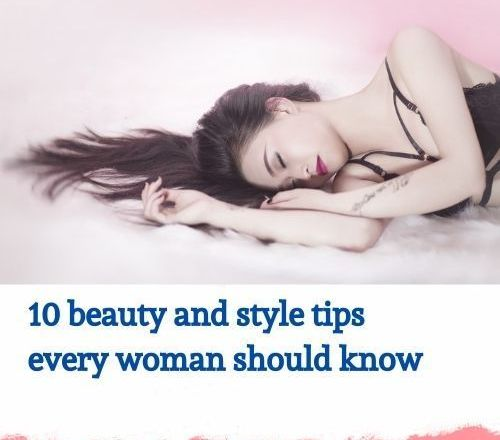 10 Beauty and Style Tips Every Woman Should Know