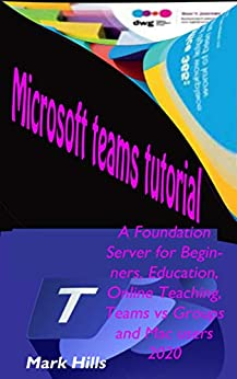 MICROSOFT TEAMS TUTORIAL: A Foundation Server For Beginners, Education, Online Teaching, Teams VS Groups, And Mac Users 2020
