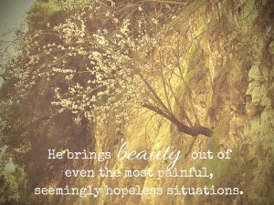 He brings beauty out of even the most painful, seemingly hopeless situations.