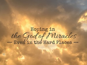 Hoping in the God of Miracles— Even in the Hard Places