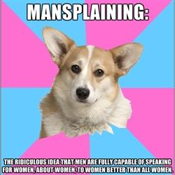 Mecsplication : l'idée ridicule que les hommes sont totalement capables de parler pour les femmes, à propos des femmes, aux femmes, mieux que toutes les femmes