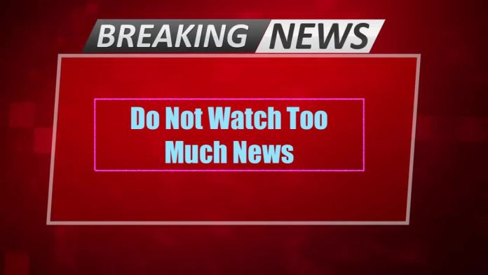 Don't Watch too much News
