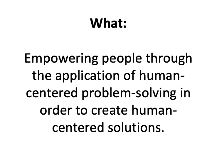 Golden Circle - What we do? - Empowering people through the application of human-centered problem-solving in order to create human-centered solutions.