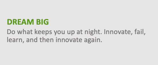 Dream Big - Do what keeps you up at night. Innovate, fail, learn, and then innovate again.
