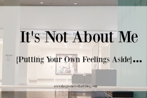 It's Not About Me {Putting Your Own Feelings Aside}…