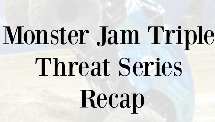 Monster Jam Triple Threat Series Recap