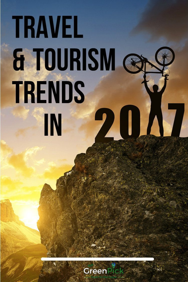 top travel trends 2017 tourism in 2017 how will tourism look in 2017